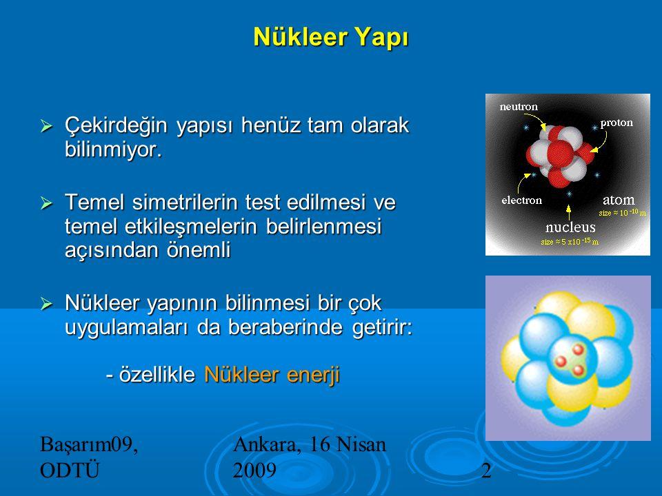 Başarım09, ODTÜ Ankara, 16 Nisan 20092 Nükleer Yapı  Çekirdeğin yapısı henüz tam olarak bilinmiyor.
