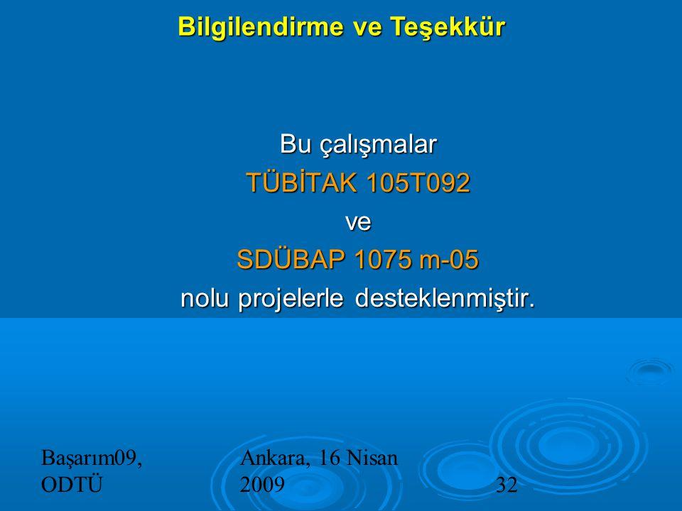 Başarım09, ODTÜ Ankara, 16 Nisan 200932 Bilgilendirme ve Teşekkür Bu çalışmalar TÜBİTAK 105T092 ve SDÜBAP 1075 m-05 nolu projelerle desteklenmiştir.