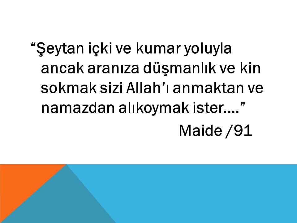 """""""Şeytan içki ve kumar yoluyla ancak aranıza düşmanlık ve kin sokmak sizi Allah'ı anmaktan ve namazdan alıkoymak ister...."""" Maide /91"""