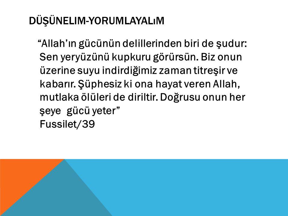 """DÜŞÜNELIM-YORUMLAYALıM """"Allah'ın gücünün delillerinden biri de şudur: Sen yeryüzünü kupkuru görürsün. Biz onun üzerine suyu indirdiğimiz zaman titreşi"""