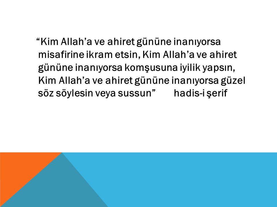 """""""Kim Allah'a ve ahiret gününe inanıyorsa misafirine ikram etsin, Kim Allah'a ve ahiret gününe inanıyorsa komşusuna iyilik yapsın, Kim Allah'a ve ahire"""