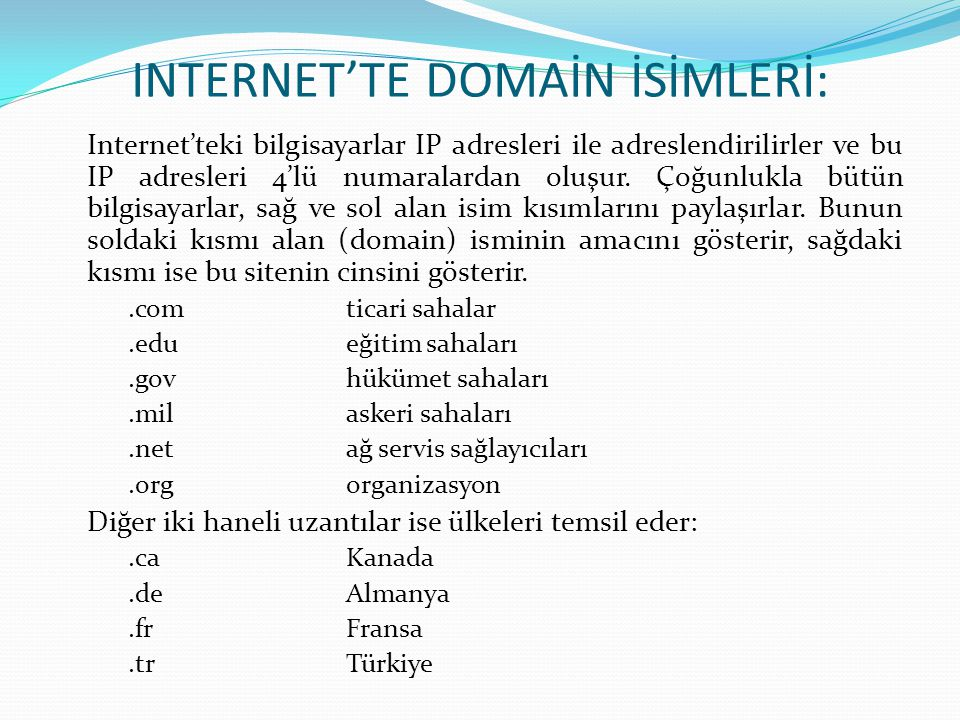 INTERNET'TE DOMAİN İSİMLERİ: Internet'teki bilgisayarlar IP adresleri ile adreslendirilirler ve bu IP adresleri 4'lü numaralardan oluşur. Çoğunlukla b