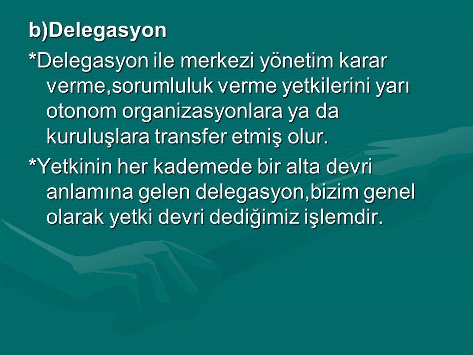 b)Delegasyon *Delegasyon ile merkezi yönetim karar verme,sorumluluk verme yetkilerini yarı otonom organizasyonlara ya da kuruluşlara transfer etmiş ol