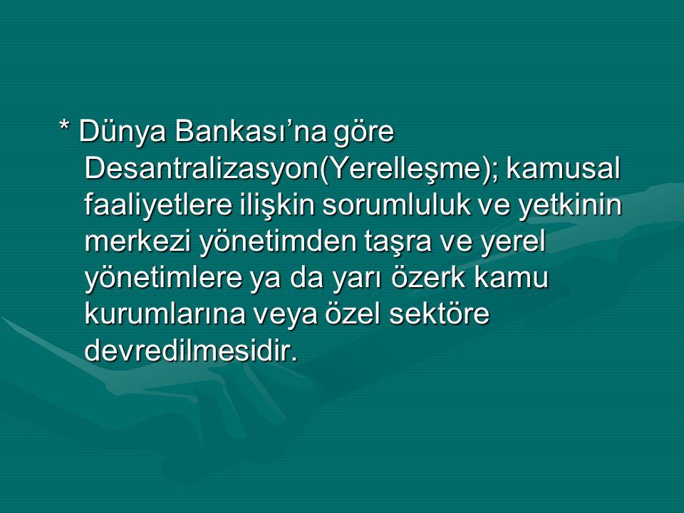 * Dünya Bankası'na göre Desantralizasyon(Yerelleşme); kamusal faaliyetlere ilişkin sorumluluk ve yetkinin merkezi yönetimden taşra ve yerel yönetimler