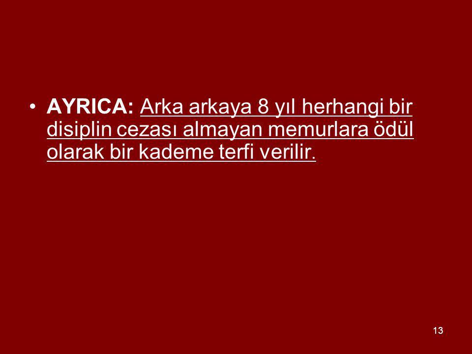 13 AYRICA: Arka arkaya 8 yıl herhangi bir disiplin cezası almayan memurlara ödül olarak bir kademe terfi verilir.