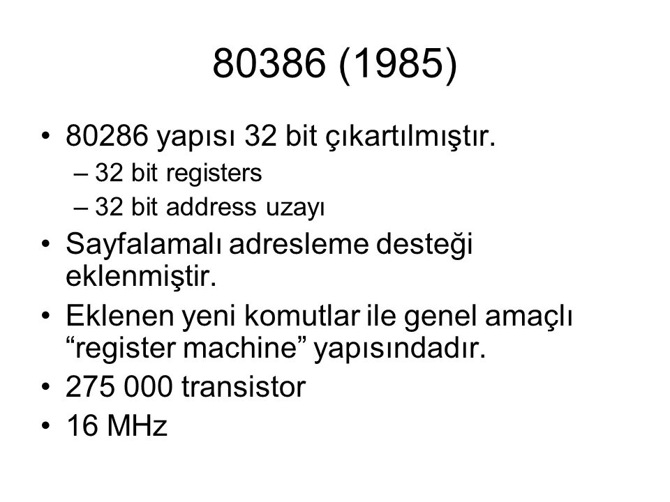 80386 (1985) 80286 yapısı 32 bit çıkartılmıştır. –32 bit registers –32 bit address uzayı Sayfalamalı adresleme desteği eklenmiştir. Eklenen yeni komut