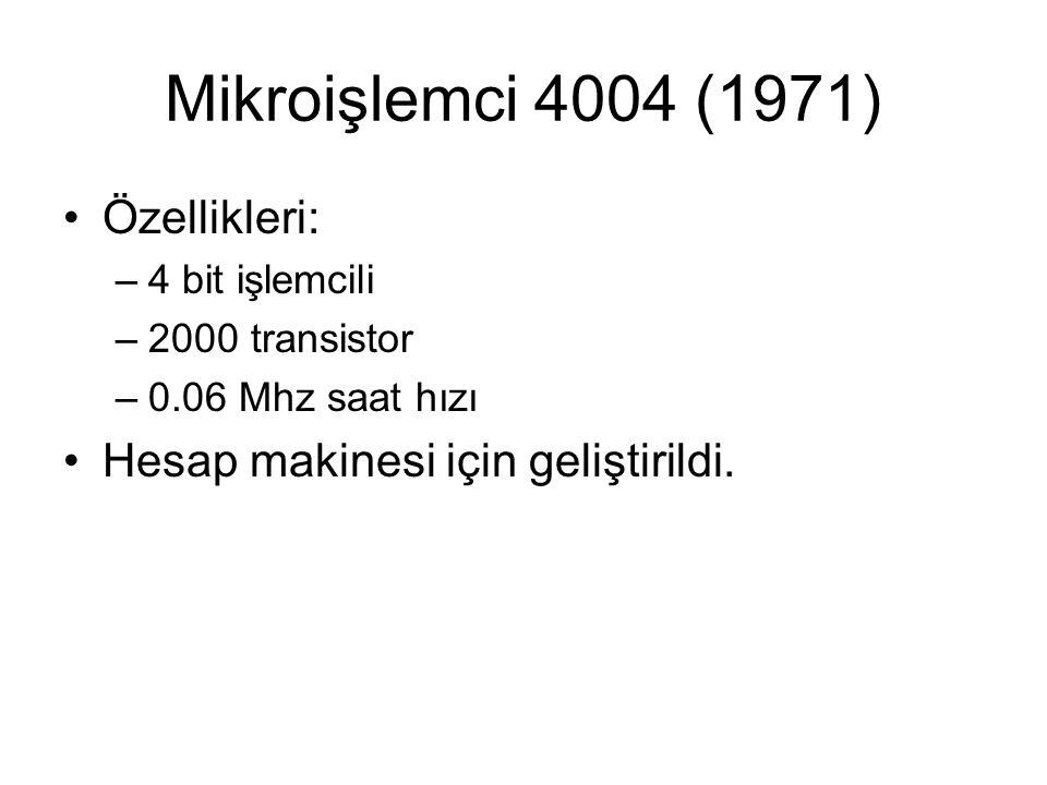Mikroişlemci 4004 (1971) Özellikleri: –4 bit işlemcili –2000 transistor –0.06 Mhz saat hızı Hesap makinesi için geliştirildi.