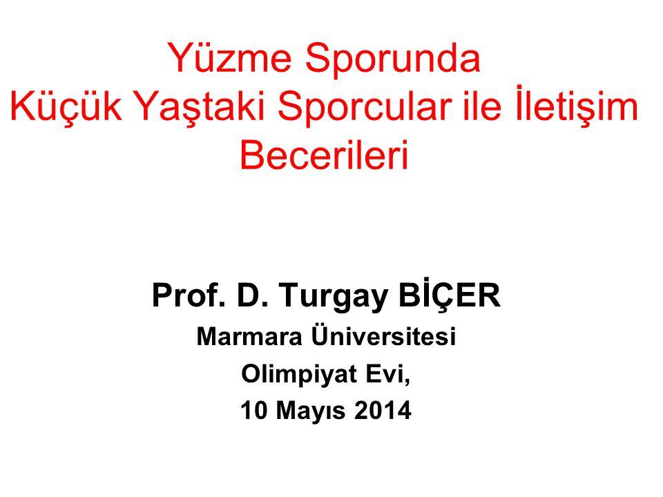 Yüzme Sporunda Küçük Yaştaki Sporcular ile İletişim Becerileri Prof. D. Turgay BİÇER Marmara Üniversitesi Olimpiyat Evi, 10 Mayıs 2014
