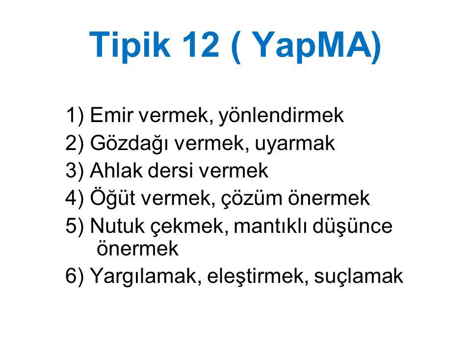 Tipik 12 ( YapMA) 1) Emir vermek, yönlendirmek 2) Gözdağı vermek, uyarmak 3) Ahlak dersi vermek 4) Öğüt vermek, çözüm önermek 5) Nutuk çekmek, mantıkl