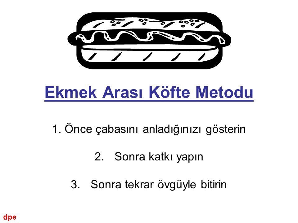 Ekmek Arası Köfte Metodu 1. Önce çabasını anladığınızı gösterin 2. Sonra katkı yapın 3.Sonra tekrar övgüyle bitirin dpe