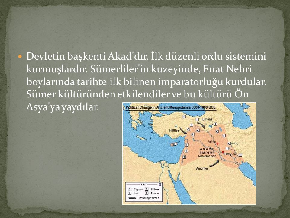 Devletin başkenti Akad'dır. İlk düzenli ordu sistemini kurmuşlardır. Sümerliler'in kuzeyinde, Fırat Nehri boylarında tarihte ilk bilinen imparatorluğu