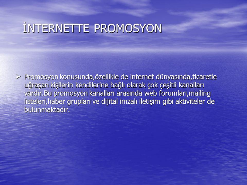 İNTERNETTE PROMOSYON  Promosyon konusunda,özellikle de internet dünyasında,ticaretle uğraşan kişilerin kendilerine bağlı olarak çok çeşitli kanalları vardır.Bu promosyon kanalları arasında web forumları,mailing listeleri,haber grupları ve dijital imzalı iletişim gibi aktiviteler de bulunmaktadır.