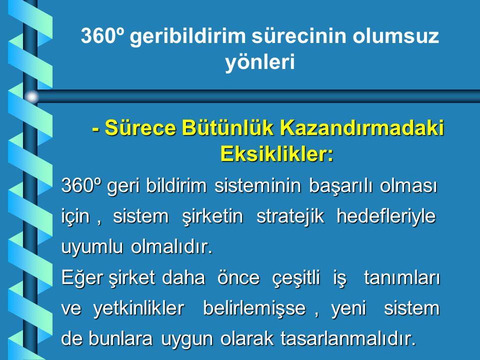 - Sürece Bütünlük Kazandırmadaki Eksiklikler: 360º geri bildirim sisteminin başarılı olması için, sistem şirketin stratejik hedefleriyle uyumlu olmalı