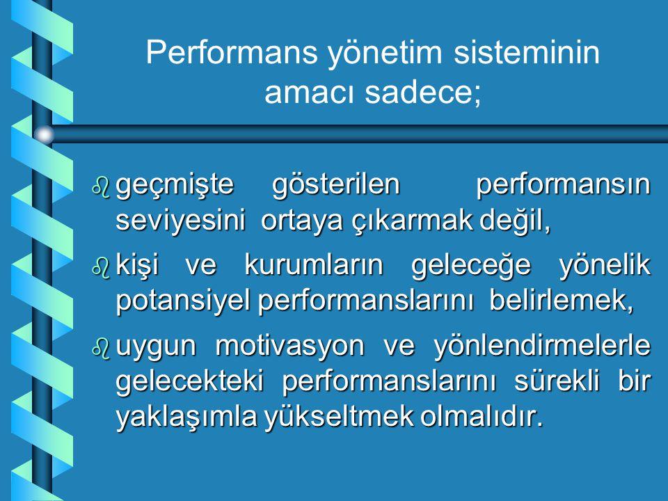 Performans yönetim sisteminin amacı sadece; b geçmişte gösterilen performansın seviyesini ortaya çıkarmak değil, b kişi ve kurumların geleceğe yönelik