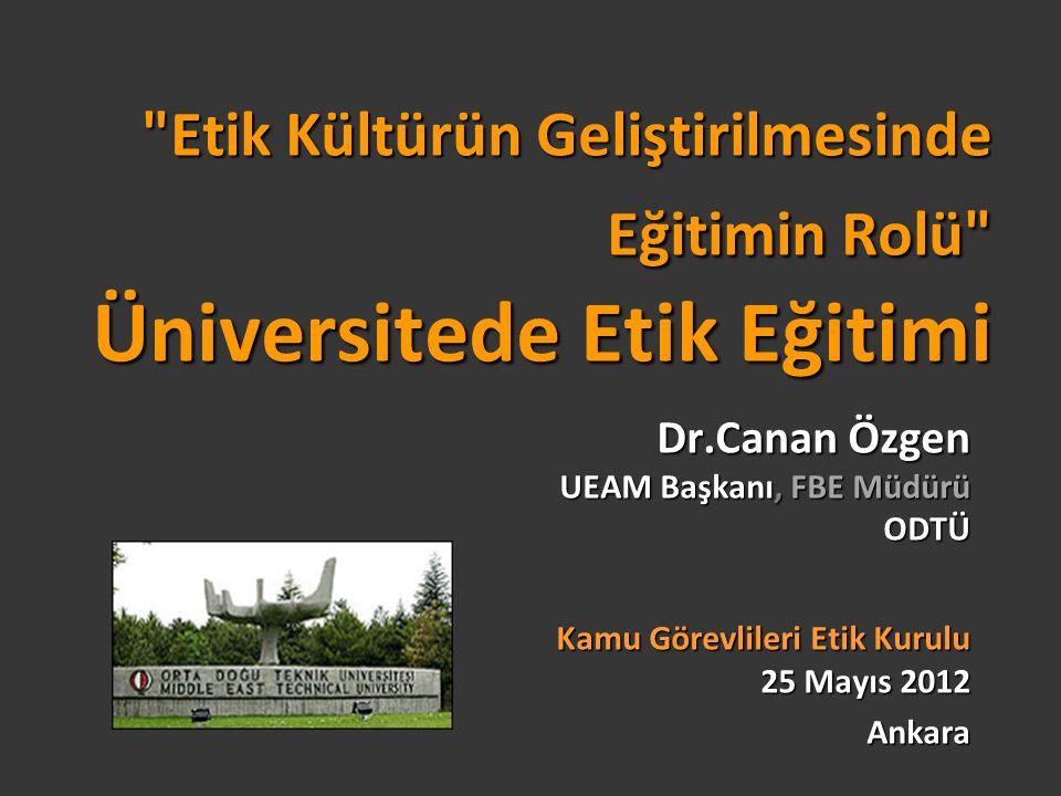 Etik Kültürün Geliştirilmesinde Eğitimin Rolü Üniversitede Etik Eğitimi Dr.Canan Özgen UEAM Başkanı, FBE Müdürü ODTÜ Kamu Görevlileri Etik Kurulu 25 Mayıs 2012 Ankara
