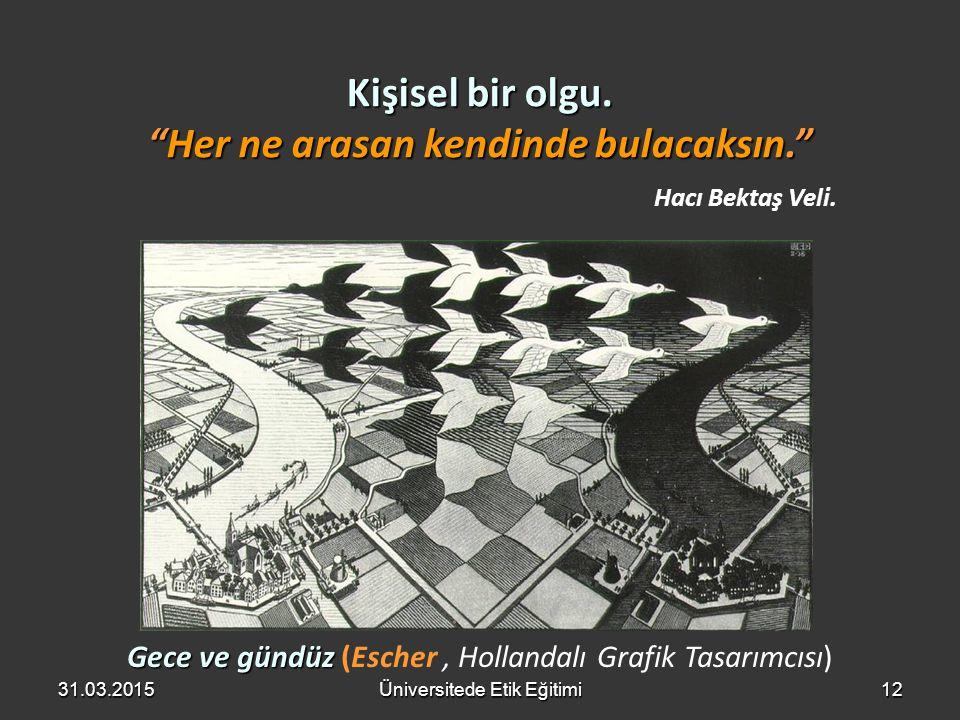 """12 Gece ve gündüz Gece ve gündüz (Escher, Hollandalı Grafik Tasarımcısı) Kişisel bir olgu. """"Her ne arasan kendinde bulacaksın."""" Hacı Bektaş Veli. 31.0"""