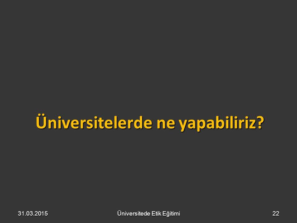 Üniversitelerde ne yapabiliriz? 2231.03.2015Üniversitede Etik Eğitimi