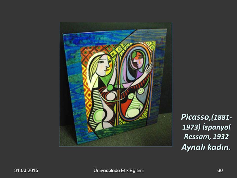 31.03.2015Üniversitede Etik Eğitimi60 Picasso,(1881- 1973) İspanyol Ressam, 1932 Aynalı kadın.
