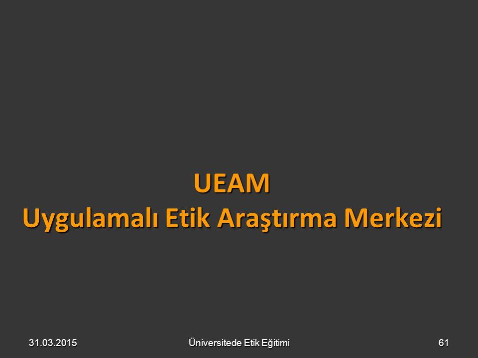 UEAM Uygulamalı Etik Araştırma Merkezi 31.03.2015Üniversitede Etik Eğitimi61