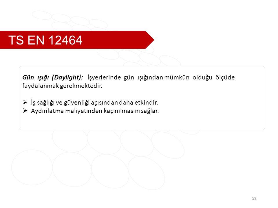 TS EN 12464 23 Gün ışığı (Daylight): İşyerlerinde gün ışığından mümkün olduğu ölçüde faydalanmak gerekmektedir.