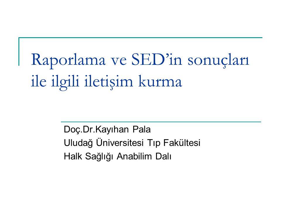 Raporlama ve SED'in sonuçları ile ilgili iletişim kurma Doç.Dr.Kayıhan Pala Uludağ Üniversitesi Tıp Fakültesi Halk Sağlığı Anabilim Dalı