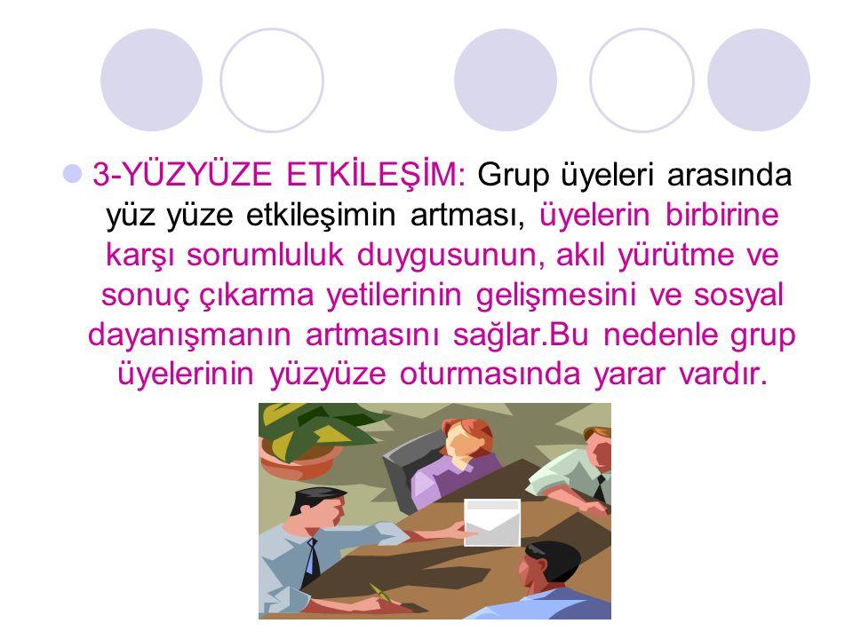 3-YÜZYÜZE ETKİLEŞİM: Grup üyeleri arasında yüz yüze etkileşimin artması, üyelerin birbirine karşı sorumluluk duygusunun, akıl yürütme ve sonuç çıkarma