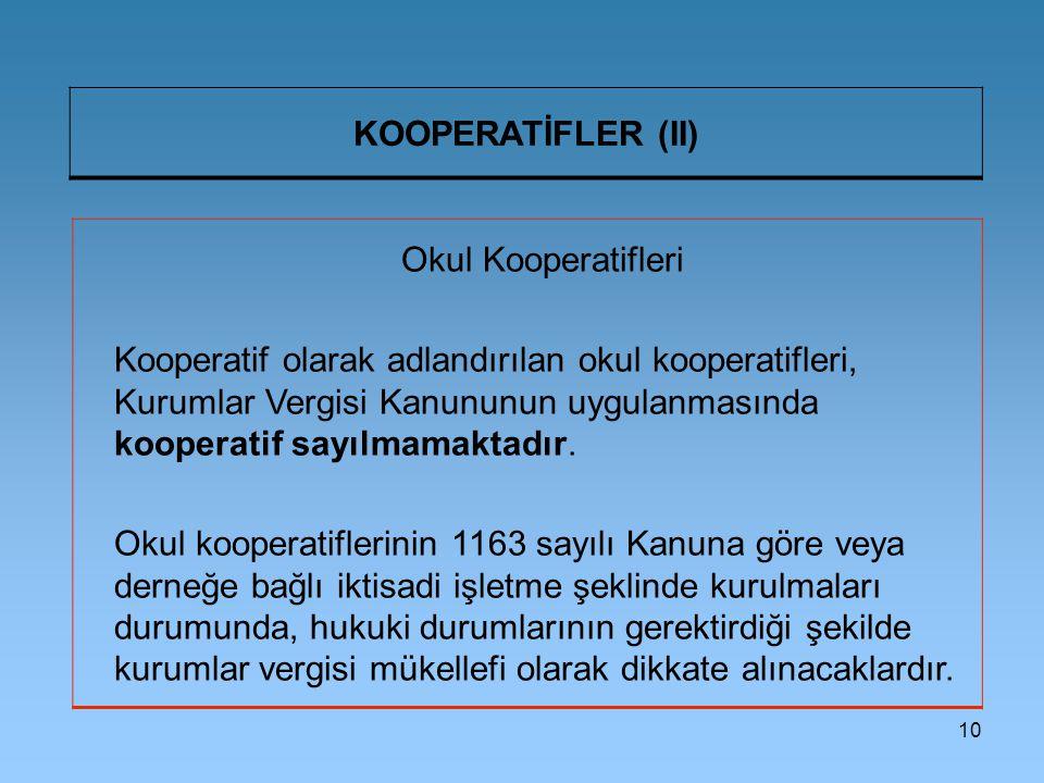 10 KOOPERATİFLER (II) Okul Kooperatifleri Kooperatif olarak adlandırılan okul kooperatifleri, Kurumlar Vergisi Kanununun uygulanmasında kooperatif say