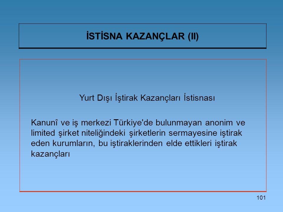 101 İSTİSNA KAZANÇLAR (II) Yurt Dışı İştirak Kazançları İstisnası Kanunî ve iş merkezi Türkiye de bulunmayan anonim ve limited şirket niteliğindeki şirketlerin sermayesine iştirak eden kurumların, bu iştiraklerinden elde ettikleri iştirak kazançları