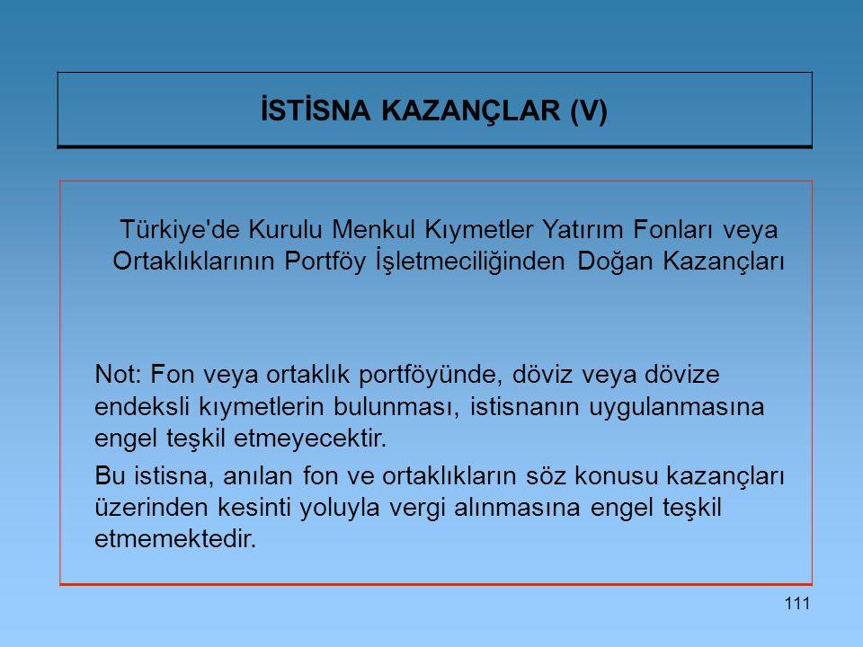 111 İSTİSNA KAZANÇLAR (V) Türkiye de Kurulu Menkul Kıymetler Yatırım Fonları veya Ortaklıklarının Portföy İşletmeciliğinden Doğan Kazançları Not: Fon veya ortaklık portföyünde, döviz veya dövize endeksli kıymetlerin bulunması, istisnanın uygulanmasına engel teşkil etmeyecektir.