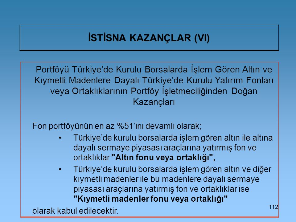 112 İSTİSNA KAZANÇLAR (VI) Portföyü Türkiye de Kurulu Borsalarda İşlem Gören Altın ve Kıymetli Madenlere Dayalı Türkiye'de Kurulu Yatırım Fonları veya Ortaklıklarının Portföy İşletmeciliğinden Doğan Kazançları Fon portföyünün en az %51'ini devamlı olarak; Türkiye'de kurulu borsalarda işlem gören altın ile altına dayalı sermaye piyasası araçlarına yatırmış fon ve ortaklıklar Altın fonu veya ortaklığı , Türkiye'de kurulu borsalarda işlem gören altın ve diğer kıymetli madenler ile bu madenlere dayalı sermaye piyasası araçlarına yatırmış fon ve ortaklıklar ise Kıymetli madenler fonu veya ortaklığı olarak kabul edilecektir.
