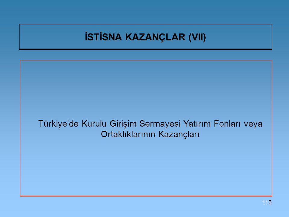 113 İSTİSNA KAZANÇLAR (VII) Türkiye'de Kurulu Girişim Sermayesi Yatırım Fonları veya Ortaklıklarının Kazançları