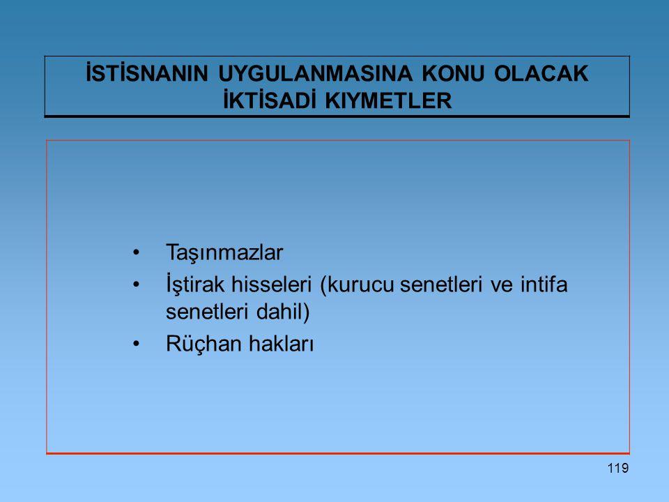 119 İSTİSNANIN UYGULANMASINA KONU OLACAK İKTİSADİ KIYMETLER Taşınmazlar İştirak hisseleri (kurucu senetleri ve intifa senetleri dahil) Rüçhan hakları