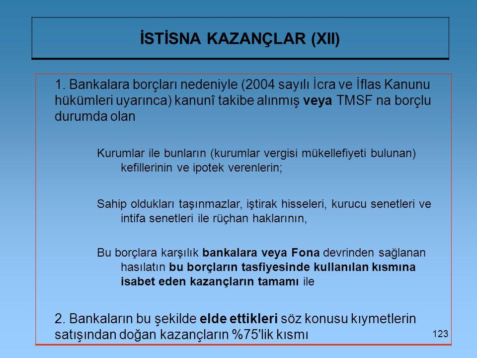 123 İSTİSNA KAZANÇLAR (XII) 1. Bankalara borçları nedeniyle (2004 sayılı İcra ve İflas Kanunu hükümleri uyarınca) kanunî takibe alınmış veya TMSF na b
