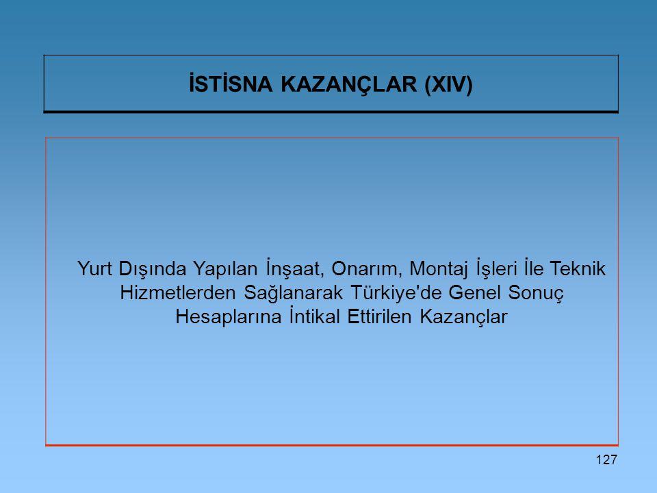 127 İSTİSNA KAZANÇLAR (XIV) Yurt Dışında Yapılan İnşaat, Onarım, Montaj İşleri İle Teknik Hizmetlerden Sağlanarak Türkiye de Genel Sonuç Hesaplarına İntikal Ettirilen Kazançlar