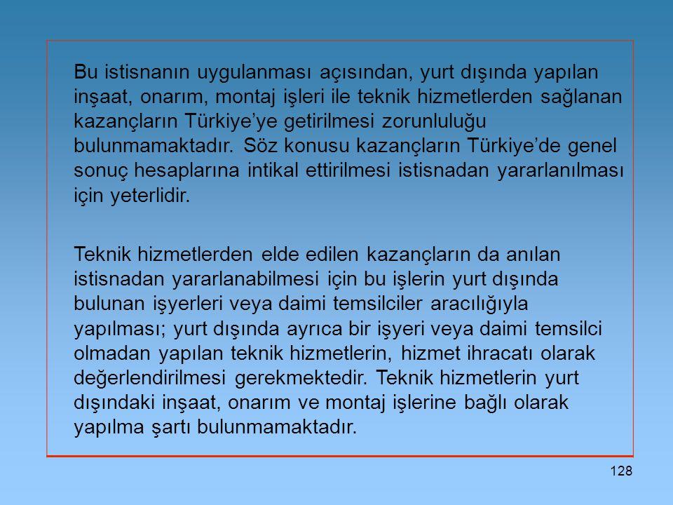 128 Bu istisnanın uygulanması açısından, yurt dışında yapılan inşaat, onarım, montaj işleri ile teknik hizmetlerden sağlanan kazançların Türkiye'ye getirilmesi zorunluluğu bulunmamaktadır.