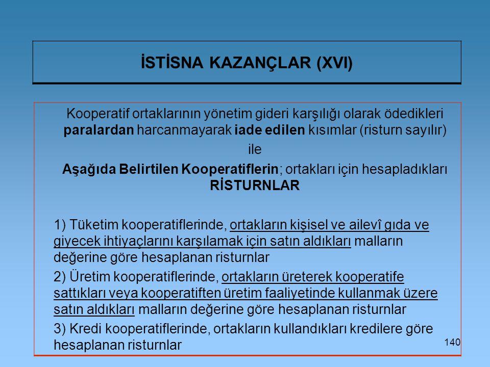 140 İSTİSNA KAZANÇLAR (XVI) Kooperatif ortaklarının yönetim gideri karşılığı olarak ödedikleri paralardan harcanmayarak iade edilen kısımlar (risturn