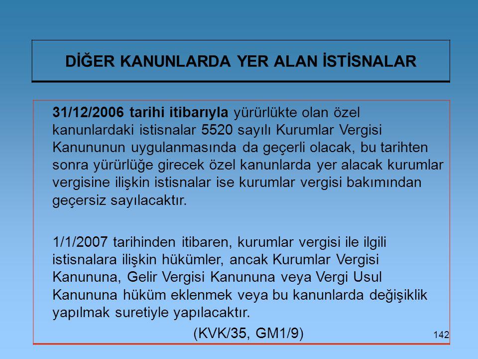 142 DİĞER KANUNLARDA YER ALAN İSTİSNALAR 31/12/2006 tarihi itibarıyla yürürlükte olan özel kanunlardaki istisnalar 5520 sayılı Kurumlar Vergisi Kanunu