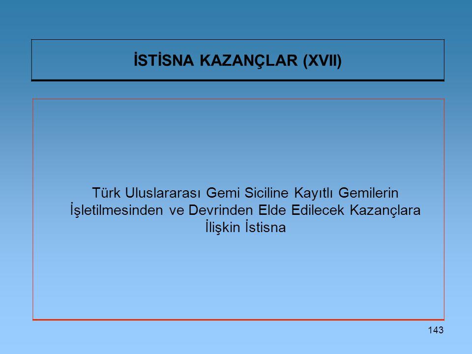 143 İSTİSNA KAZANÇLAR (XVII) Türk Uluslararası Gemi Siciline Kayıtlı Gemilerin İşletilmesinden ve Devrinden Elde Edilecek Kazançlara İlişkin İstisna