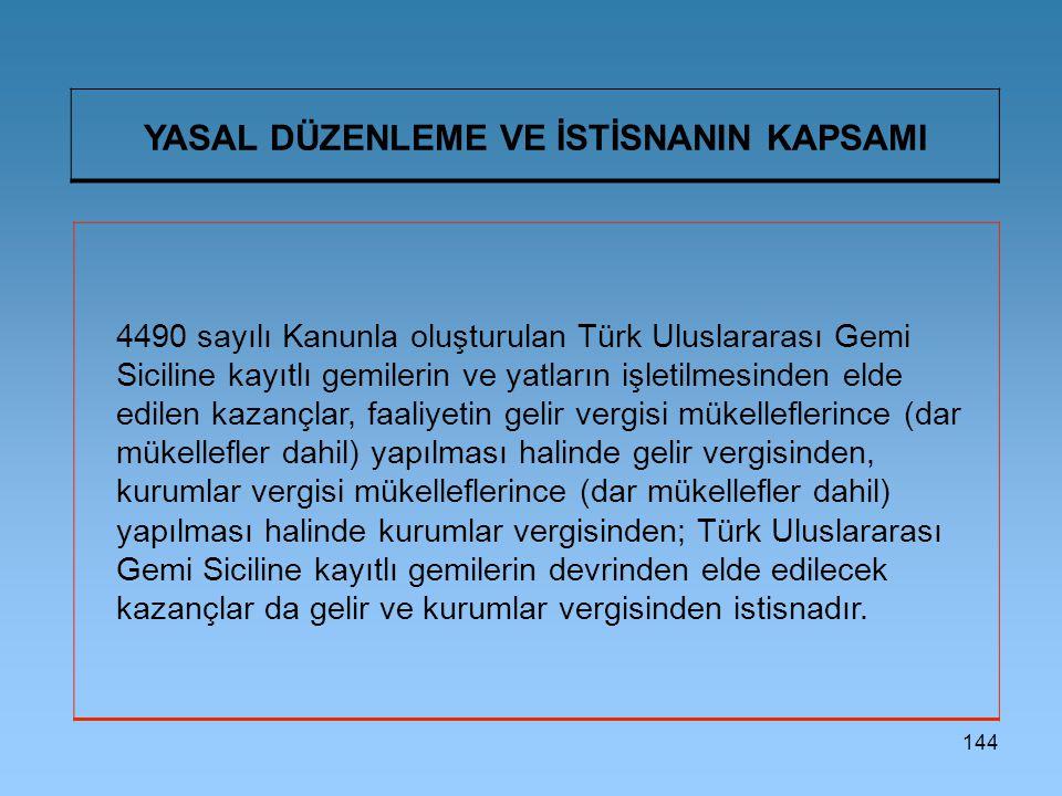 144 YASAL DÜZENLEME VE İSTİSNANIN KAPSAMI 4490 sayılı Kanunla oluşturulan Türk Uluslararası Gemi Siciline kayıtlı gemilerin ve yatların işletilmesinden elde edilen kazançlar, faaliyetin gelir vergisi mükelleflerince (dar mükellefler dahil) yapılması halinde gelir vergisinden, kurumlar vergisi mükelleflerince (dar mükellefler dahil) yapılması halinde kurumlar vergisinden; Türk Uluslararası Gemi Siciline kayıtlı gemilerin devrinden elde edilecek kazançlar da gelir ve kurumlar vergisinden istisnadır.