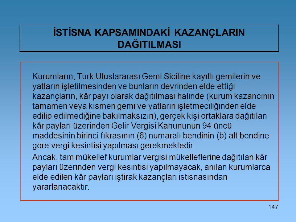 147 İSTİSNA KAPSAMINDAKİ KAZANÇLARIN DAĞITILMASI Kurumların, Türk Uluslararası Gemi Siciline kayıtlı gemilerin ve yatların işletilmesinden ve bunların