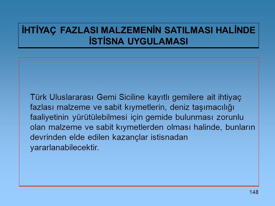148 İHTİYAÇ FAZLASI MALZEMENİN SATILMASI HALİNDE İSTİSNA UYGULAMASI Türk Uluslararası Gemi Siciline kayıtlı gemilere ait ihtiyaç fazlası malzeme ve sa
