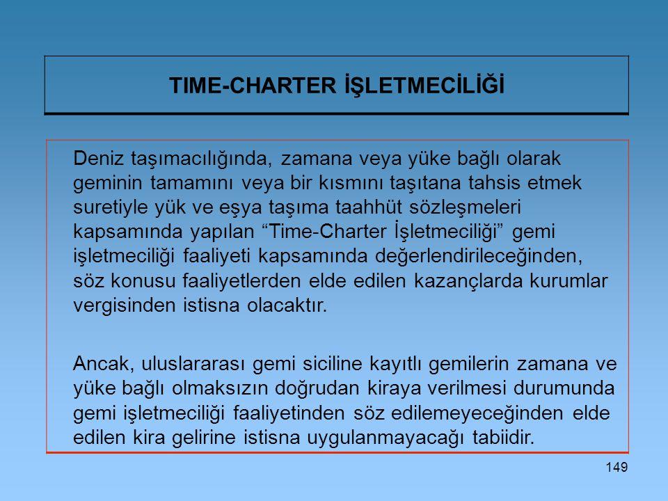 149 TIME-CHARTER İŞLETMECİLİĞİ Deniz taşımacılığında, zamana veya yüke bağlı olarak geminin tamamını veya bir kısmını taşıtana tahsis etmek suretiyle yük ve eşya taşıma taahhüt sözleşmeleri kapsamında yapılan Time-Charter İşletmeciliği gemi işletmeciliği faaliyeti kapsamında değerlendirileceğinden, söz konusu faaliyetlerden elde edilen kazançlarda kurumlar vergisinden istisna olacaktır.
