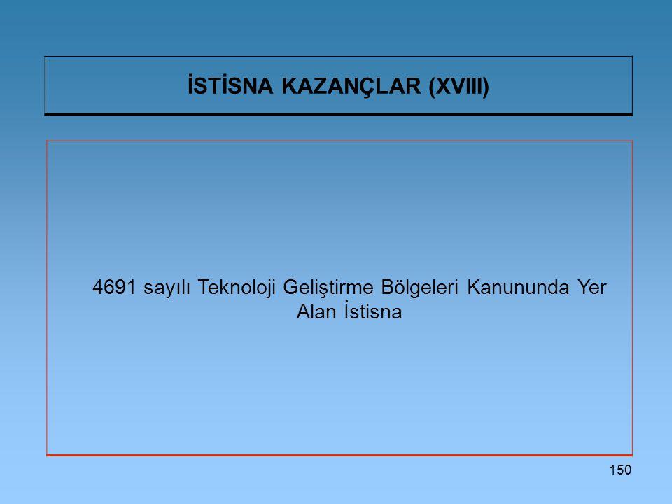 150 İSTİSNA KAZANÇLAR (XVIII) 4691 sayılı Teknoloji Geliştirme Bölgeleri Kanununda Yer Alan İstisna