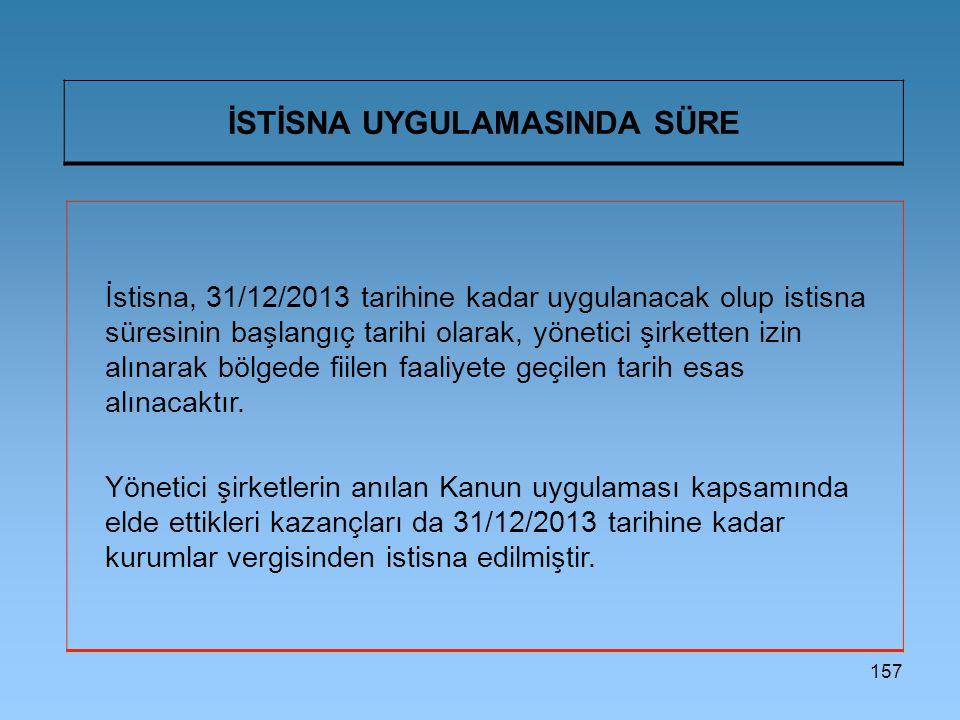 157 İSTİSNA UYGULAMASINDA SÜRE İstisna, 31/12/2013 tarihine kadar uygulanacak olup istisna süresinin başlangıç tarihi olarak, yönetici şirketten izin alınarak bölgede fiilen faaliyete geçilen tarih esas alınacaktır.