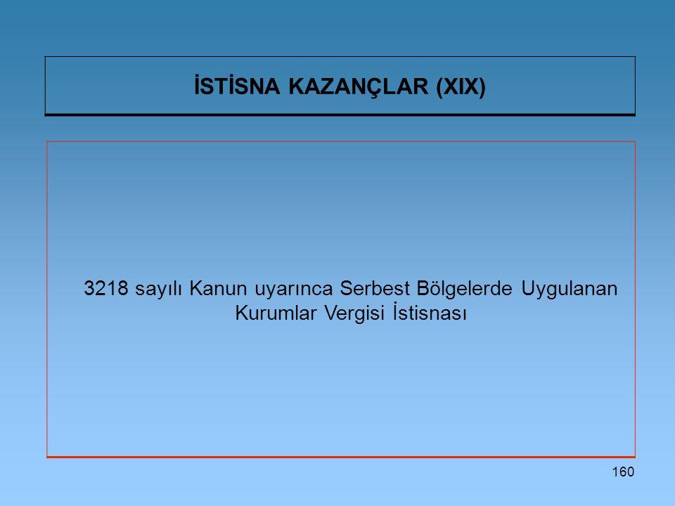 160 İSTİSNA KAZANÇLAR (XIX) 3218 sayılı Kanun uyarınca Serbest Bölgelerde Uygulanan Kurumlar Vergisi İstisnası