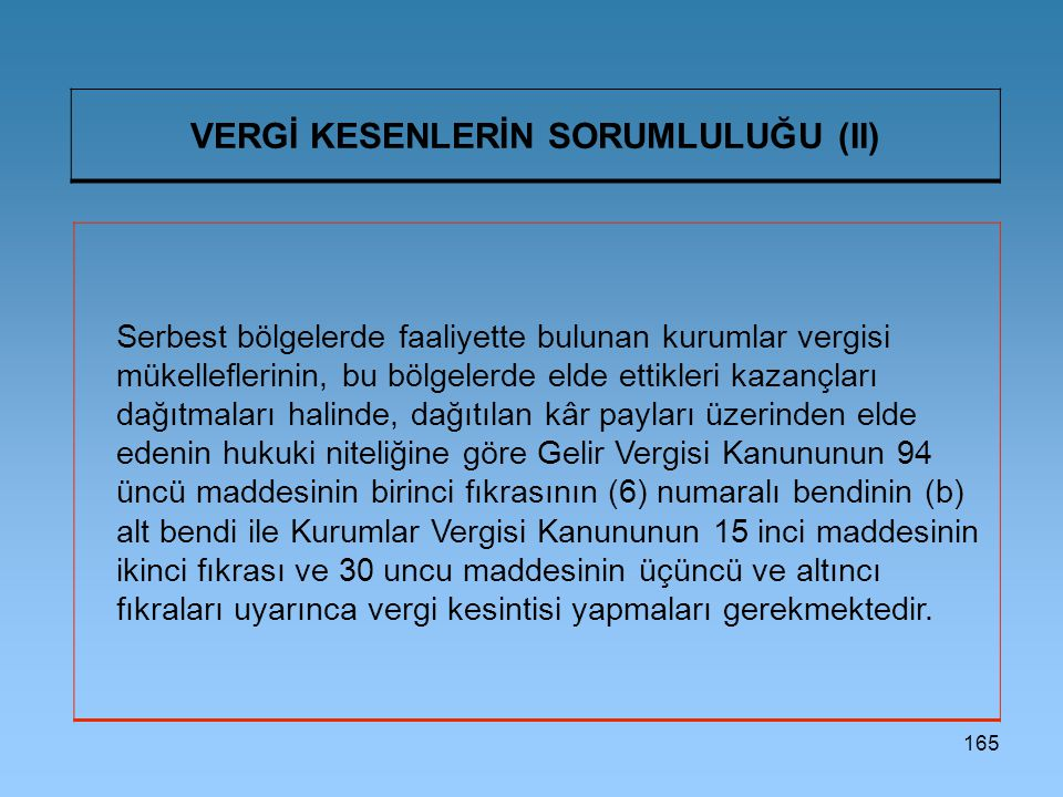 165 VERGİ KESENLERİN SORUMLULUĞU (II) Serbest bölgelerde faaliyette bulunan kurumlar vergisi mükelleflerinin, bu bölgelerde elde ettikleri kazançları
