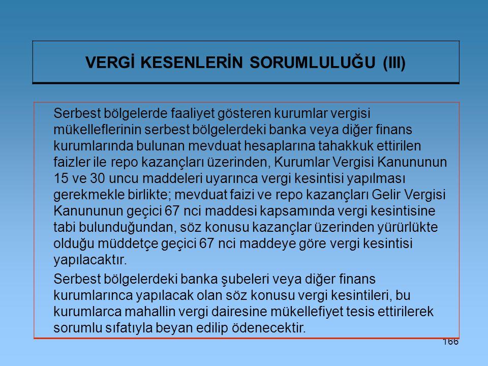 166 VERGİ KESENLERİN SORUMLULUĞU (III) Serbest bölgelerde faaliyet gösteren kurumlar vergisi mükelleflerinin serbest bölgelerdeki banka veya diğer finans kurumlarında bulunan mevduat hesaplarına tahakkuk ettirilen faizler ile repo kazançları üzerinden, Kurumlar Vergisi Kanununun 15 ve 30 uncu maddeleri uyarınca vergi kesintisi yapılması gerekmekle birlikte; mevduat faizi ve repo kazançları Gelir Vergisi Kanununun geçici 67 nci maddesi kapsamında vergi kesintisine tabi bulunduğundan, söz konusu kazançlar üzerinden yürürlükte olduğu müddetçe geçici 67 nci maddeye göre vergi kesintisi yapılacaktır.