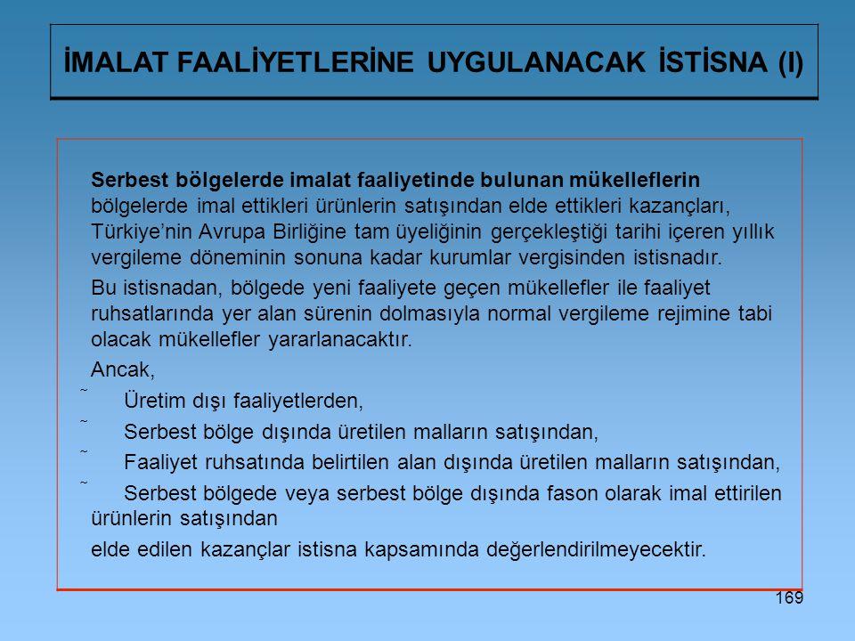 169 İMALAT FAALİYETLERİNE UYGULANACAK İSTİSNA (I) Serbest bölgelerde imalat faaliyetinde bulunan mükelleflerin bölgelerde imal ettikleri ürünlerin satışından elde ettikleri kazançları, Türkiye'nin Avrupa Birliğine tam üyeliğinin gerçekleştiği tarihi içeren yıllık vergileme döneminin sonuna kadar kurumlar vergisinden istisnadır.