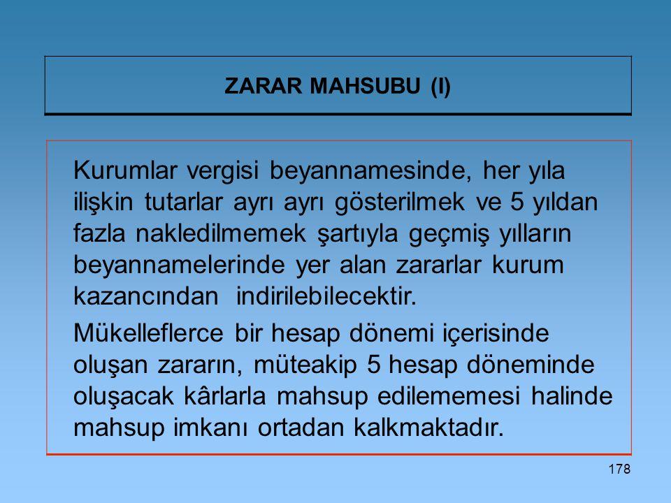 178 ZARAR MAHSUBU (I) Kurumlar vergisi beyannamesinde, her yıla ilişkin tutarlar ayrı ayrı gösterilmek ve 5 yıldan fazla nakledilmemek şartıyla geçmiş yılların beyannamelerinde yer alan zararlar kurum kazancından indirilebilecektir.