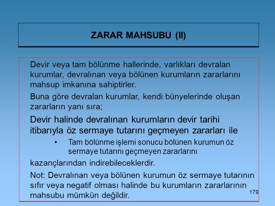 179 ZARAR MAHSUBU (II) Devir veya tam bölünme hallerinde, varlıkları devralan kurumlar, devralınan veya bölünen kurumların zararlarını mahsup imkanına sahiptirler.